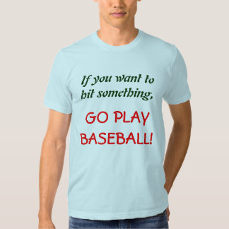 If you want to hit something,, GO PLAY BASEBALL! Tee Shirt