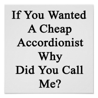 If You Wanted A Cheap Accordionist Why Did You Cal Print