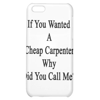 If You Wanted A Cheap Carpenter Why Did You Call M iPhone 5C Case