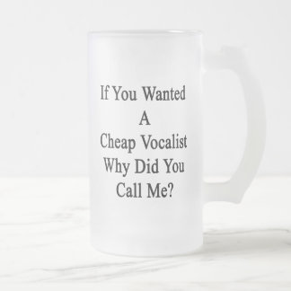 If You Wanted A Cheap Vocalist Why Did You Call Me Frosted Glass Mug
