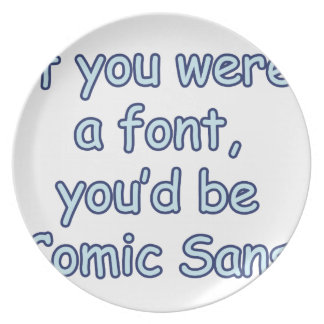 If you were a font, you'd be comic sans dinner plates