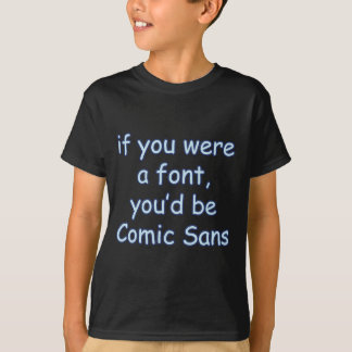 If you were a font, you'd be comic sans T-Shirt