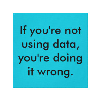 if your not using data, your doing it wrong canvas print