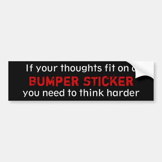 If your thoughts fit on a bumper sticker... bumper sticker