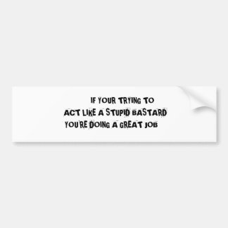 IF YOUR TRYING TO     ACT LIKE A STU... BUMPER STICKER
