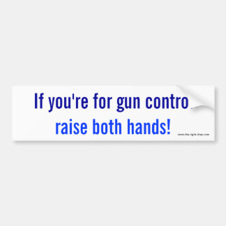 If you're for gun control, raise both hands! bumper sticker