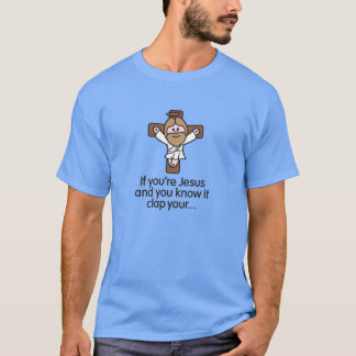 If you're Jesus and you know it clap your hands T-Shirt