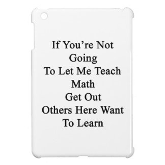 If You're Not Going To Let Me Teach Math Get Out O iPad Mini Cases