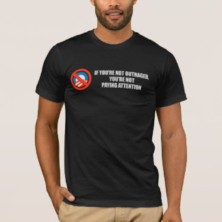 IF YOURE NOT OUTRAGED - YOURE NOT PAYING ATTENTION T-Shirt
