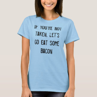If you're not taken, let's go eat some bacon T-Shirt