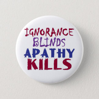 Ignorance blinds, apathy kills 6 cm round badge