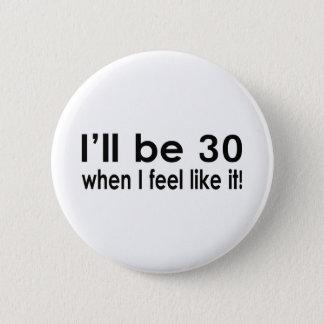 I'll be 30 when I feel like it 6 Cm Round Badge