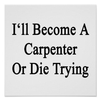 I'll Become A Carpenter Or Die Trying Poster