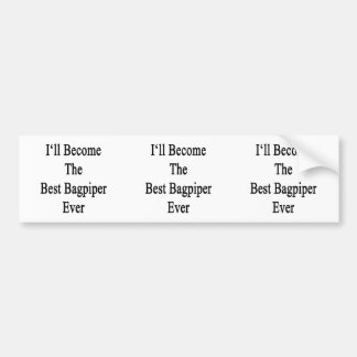 I'll Become The Best Bagpiper Ever Bumper Stickers