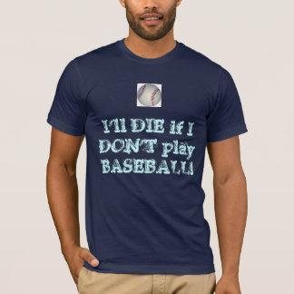 I'll DIE if I DON'T play BASEBALL! T-Shirt