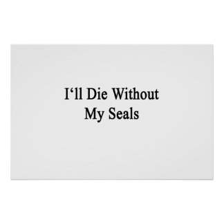 I'll Die Without My Seals Print