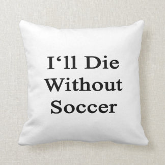 I'll Die Without Soccer Cushion