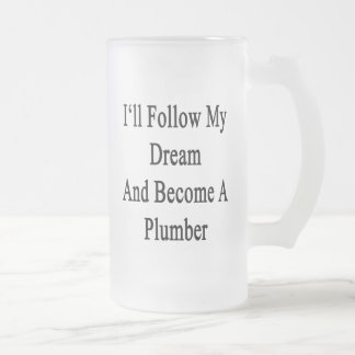 I'll Follow My Dream And Become A Plumber 16 Oz Frosted Glass Beer Mug