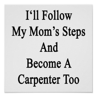 I'll Follow My Mom's Steps And Become A Carpenter Posters