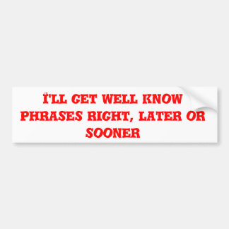 I'll get well know phrases right, later or sooner bumper sticker