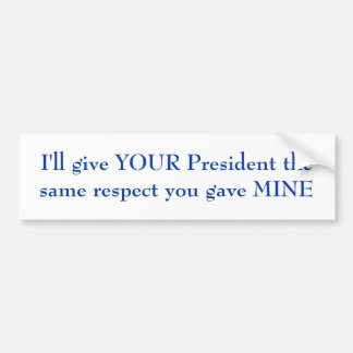 I'll give YOUR President the same respect Bumper Sticker