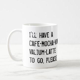 I'LL HAVE A CAFE-MOCHA-VODKA-VALIUM-LATTE TO GO BASIC WHITE MUG