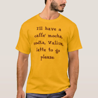 I'll have a caffe' mocha, vodka, Valium, latte ... T-Shirt