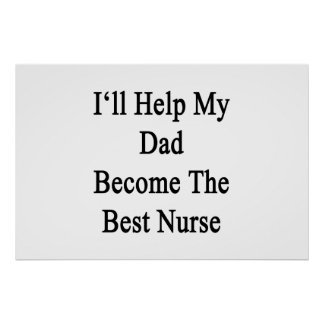 I'll Help My Dad Become The Best Nurse Poster