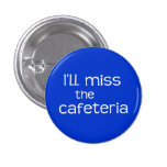I'll Miss the Cafeteria - Funny Saying Buttons