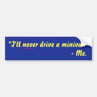 I'll Never Drive A Minivan! Bumper Sticker