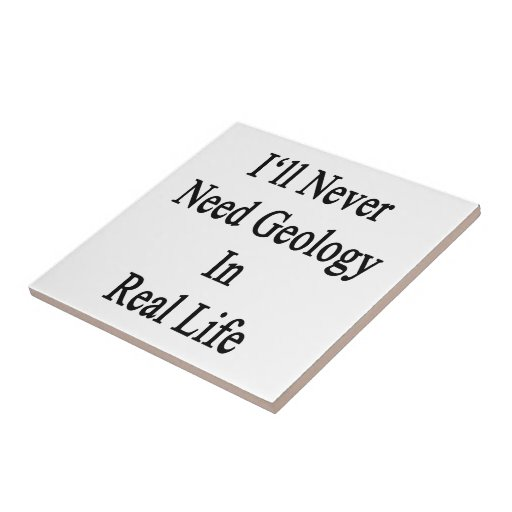 I'll Never Need Geology In Real Life Ceramic Tile