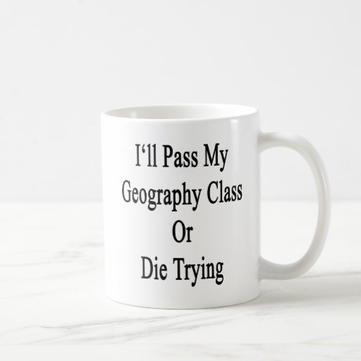I'll Pass My Geography Class Or Die Trying Coffee Mugs