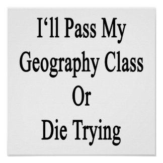 I'll Pass My Geography Class Or Die Trying Print