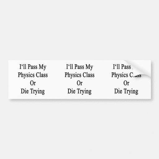 I'll Pass My Physics Class Or Die Trying Bumper Stickers