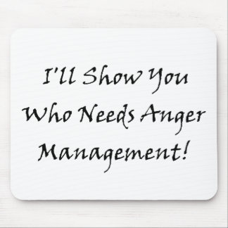I'll Show You Who Needs Anger Management! Mouse Mat