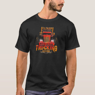 I'll Sleep When I'm Done Trucking! T-Shirt