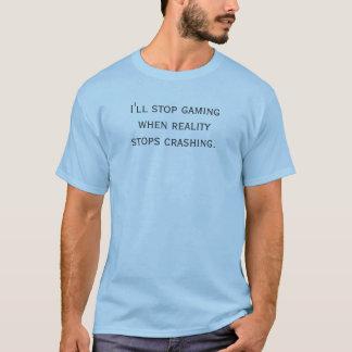 I'll stop gaming when reality stops crashing. T-Shirt