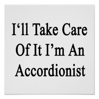 I'll Take Care Of It I'm An Accordionist Posters