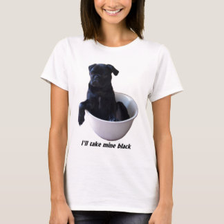 I'll take mine black - Black Pug T-shirt