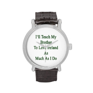 I'll Teach My Brother To Love Ireland As Much As I Wrist Watches