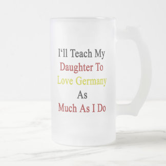 I'll Teach My Daughter To Love Germany As Much As Frosted Glass Mug