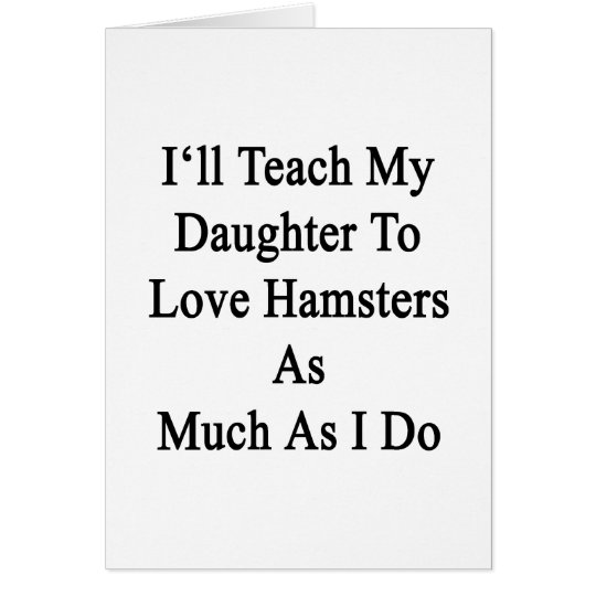 I'll Teach My Daughter To Love Hamsters As Much As Card