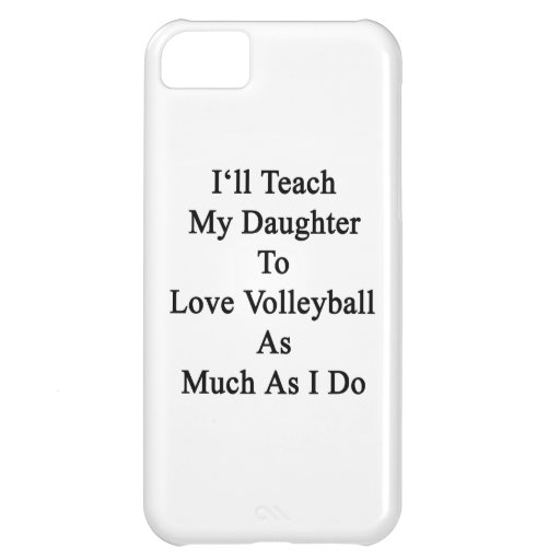 I'll Teach My Daughter To Love Volleyball As Much iPhone 5C Cover