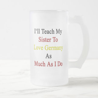 I'll Teach My Sister To Love Germany As Much As I 16 Oz Frosted Glass Beer Mug