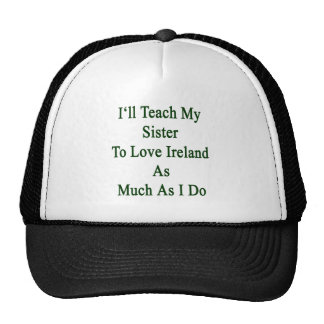 I'll Teach My Sister To Love Ireland As Much As I Trucker Hat