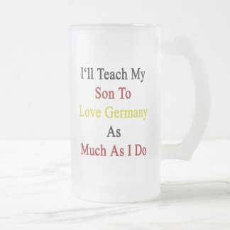 I'll Teach My Son To Love Germany As Much As I Do. Frosted Glass Mug