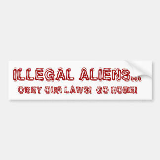 ILLEGAL ALIENS... OBEY OUR LAWS!  GO HOME! BUMPER STICKER