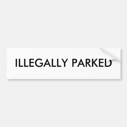 ILLEGALLY PARKED BUMPER STICKER