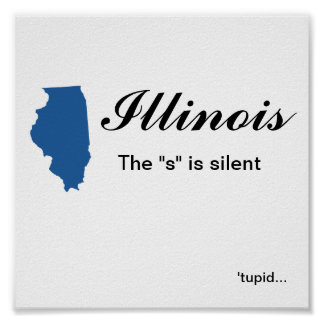 """Illinois - The """"s"""" is silent tupid Poster"""
