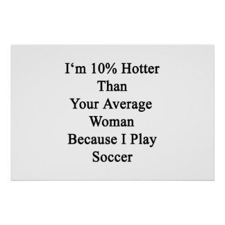 I'm 10 Hotter Than Your Average Woman Because I Pl Poster